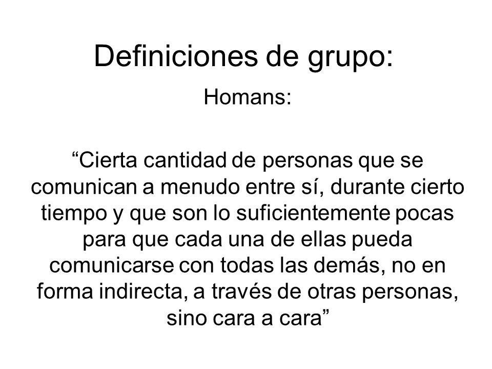 Definiciones de grupo: Homans: Cierta cantidad de personas que se comunican a menudo entre sí, durante cierto tiempo y que son lo suficientemente poca