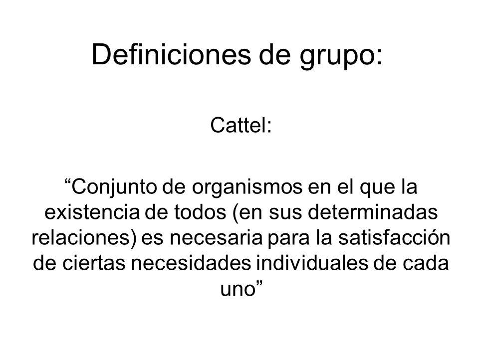 Definiciones de grupo: Cattel: Conjunto de organismos en el que la existencia de todos (en sus determinadas relaciones) es necesaria para la satisfacc