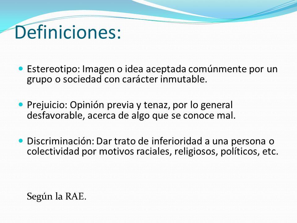 Definiciones: Estereotipo: Imagen o idea aceptada comúnmente por un grupo o sociedad con carácter inmutable. Prejuicio: Opinión previa y tenaz, por lo