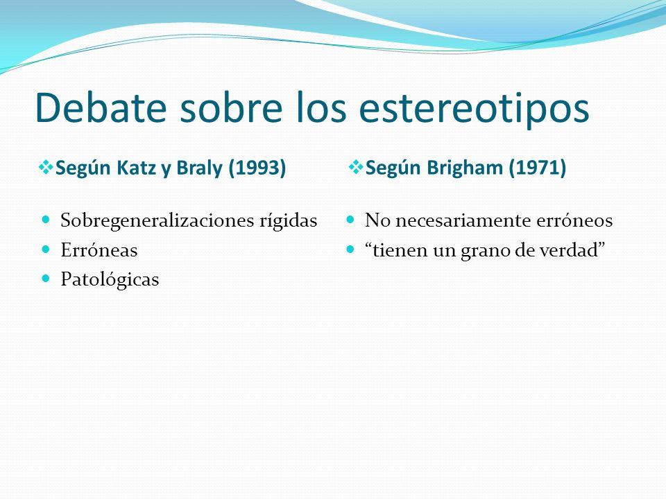 Debate sobre los estereotipos Según Katz y Braly (1993) Según Brigham (1971) Sobregeneralizaciones rígidas Erróneas Patológicas No necesariamente erró
