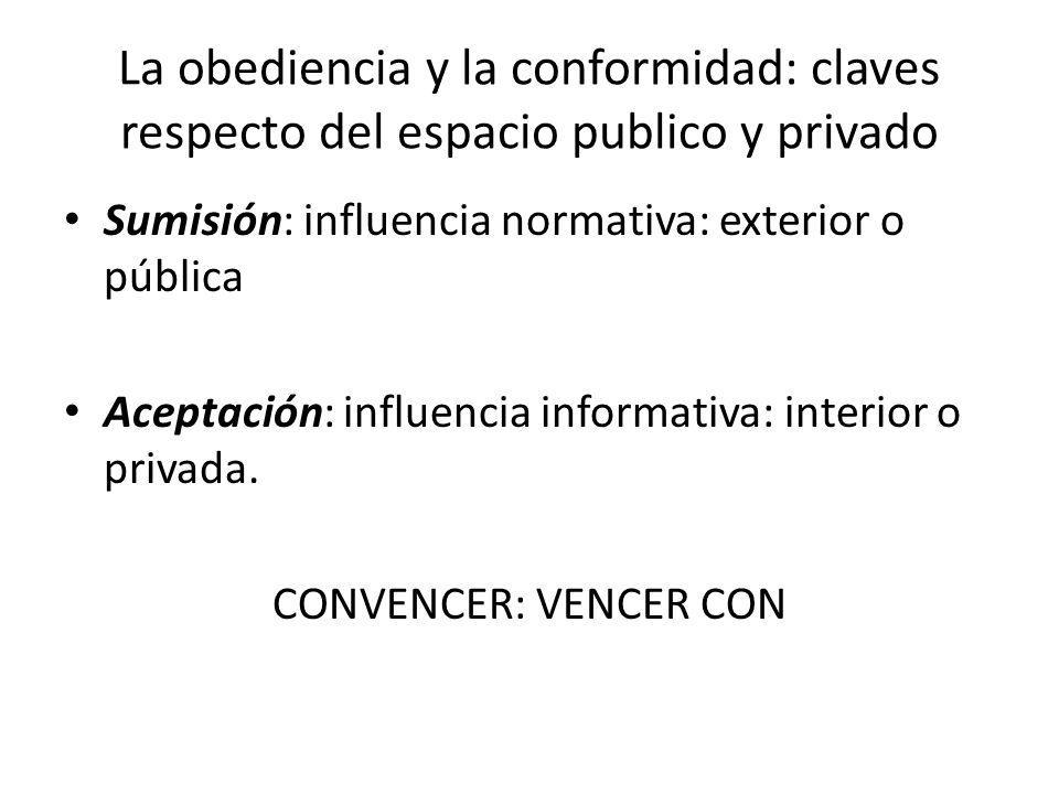 La obediencia y la conformidad: claves respecto del espacio publico y privado Sumisión: influencia normativa: exterior o pública Aceptación: influenci