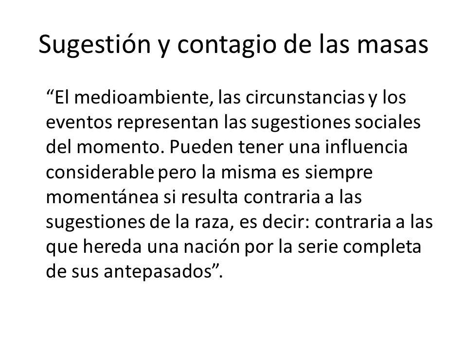 Sugestión y contagio de las masas El medioambiente, las circunstancias y los eventos representan las sugestiones sociales del momento. Pueden tener un