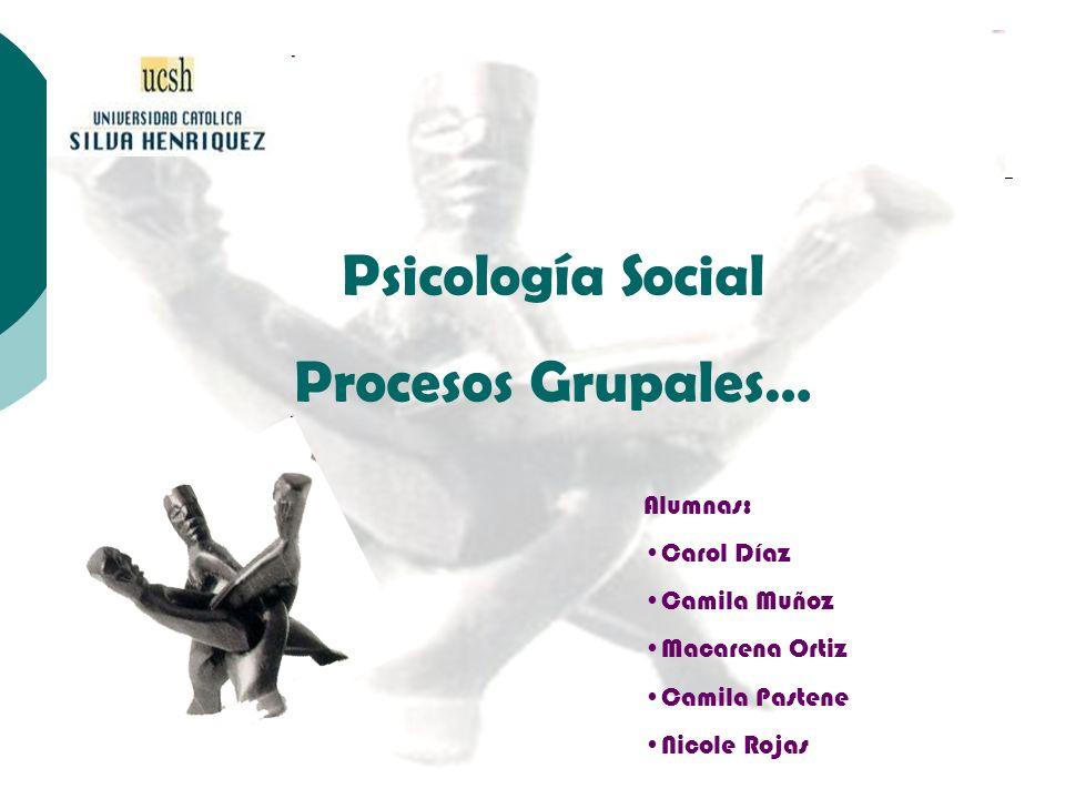 Psicología Social Procesos Grupales… Alumnas: Carol Díaz Camila Muñoz Macarena Ortiz Camila Pastene Nicole Rojas