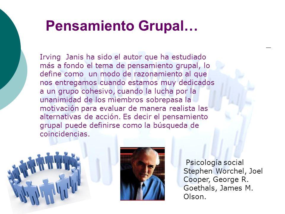 Pensamiento Grupal… Irving Janis ha sido el autor que ha estudiado más a fondo el tema de pensamiento grupal, lo define como un modo de razonamiento a