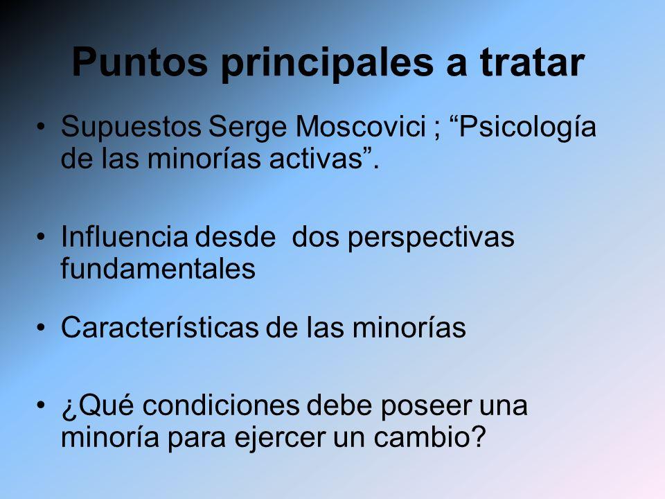 Puntos principales a tratar Supuestos Serge Moscovici ; Psicología de las minorías activas. Influencia desde dos perspectivas fundamentales Caracterís