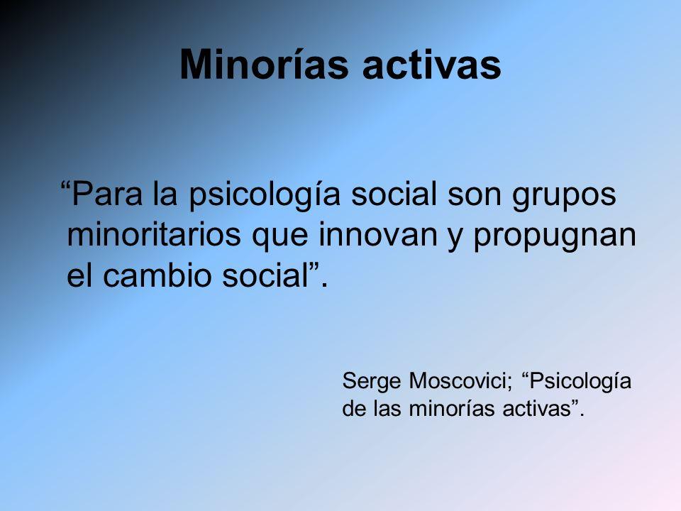 Minorías activas Para la psicología social son grupos minoritarios que innovan y propugnan el cambio social. Serge Moscovici; Psicología de las minorí