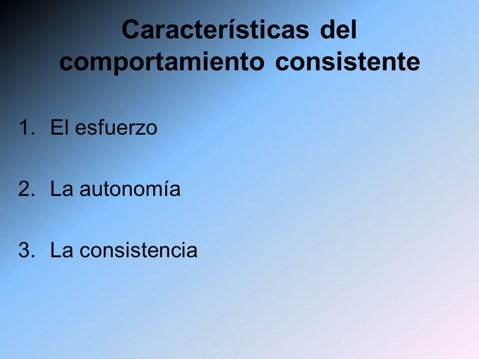 Características del comportamiento consistente 1.El esfuerzo 2.La autonomía 3.La consistencia