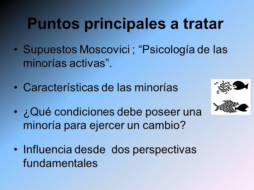 Puntos principales a tratar Supuestos Moscovici ; Psicología de las minorías activas. Características de las minorías ¿Qué condiciones debe poseer una
