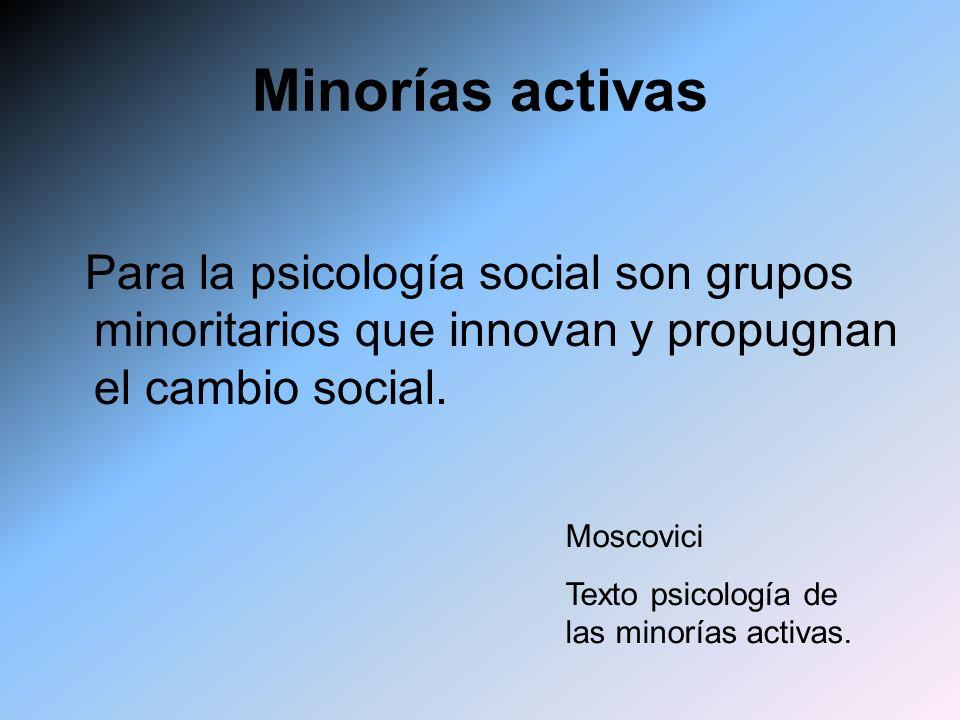 Minorías activas Para la psicología social son grupos minoritarios que innovan y propugnan el cambio social. Moscovici Texto psicología de las minoría