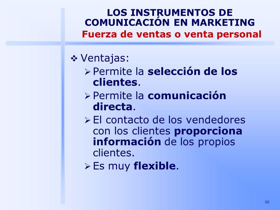 56 LOS INSTRUMENTOS DE COMUNICACIÓN EN MARKETING Fuerza de ventas o venta personal Ventajas: Permite la selección de los clientes. Permite la comunica