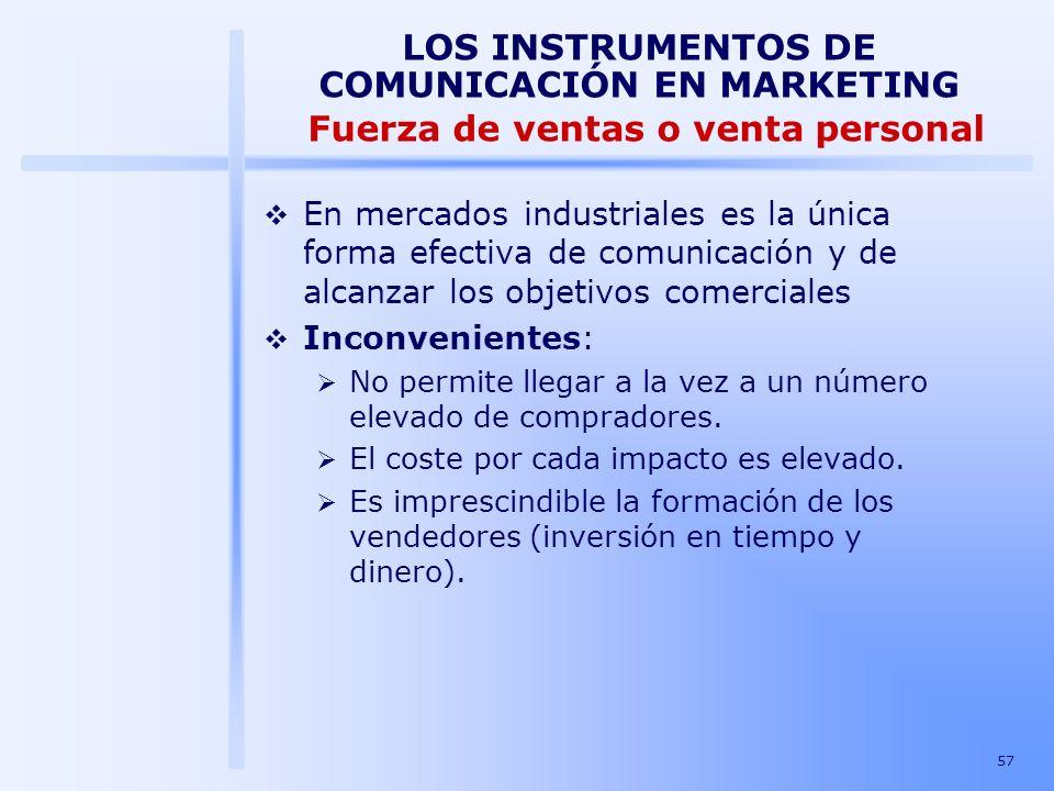 57 LOS INSTRUMENTOS DE COMUNICACIÓN EN MARKETING Fuerza de ventas o venta personal En mercados industriales es la única forma efectiva de comunicación