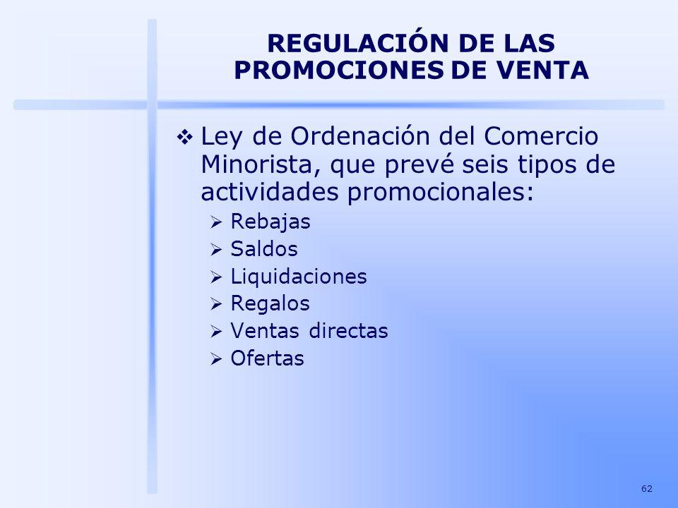 62 REGULACIÓN DE LAS PROMOCIONES DE VENTA Ley de Ordenación del Comercio Minorista, que prevé seis tipos de actividades promocionales: Rebajas Saldos