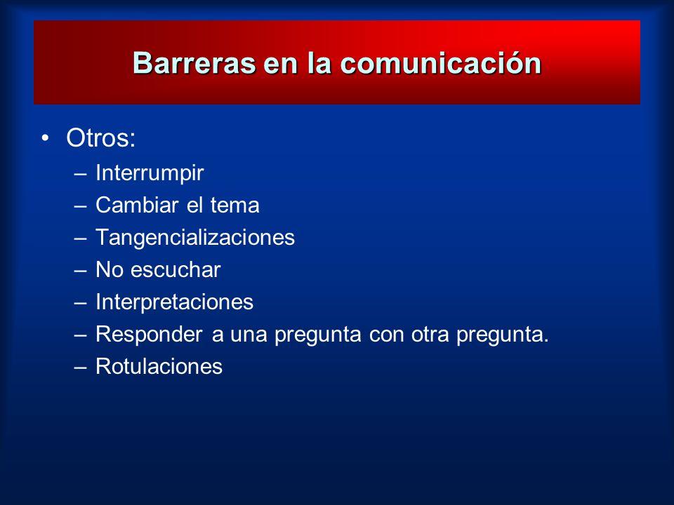 Barreras en la comunicación Otros: –Interrumpir –Cambiar el tema –Tangencializaciones –No escuchar –Interpretaciones –Responder a una pregunta con otr