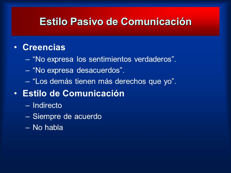 Estilo Pasivo de Comunicación Creencias –No expresa los sentimientos verdaderos. –No expresa desacuerdos. –Los demás tienen más derechos que yo. Estil