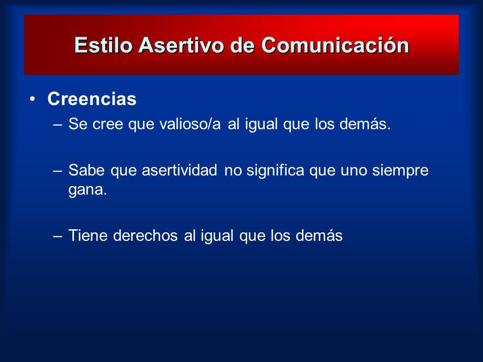 Estilo Asertivo de Comunicación Creencias –Se cree que valioso/a al igual que los demás. –Sabe que asertividad no significa que uno siempre gana. –Tie