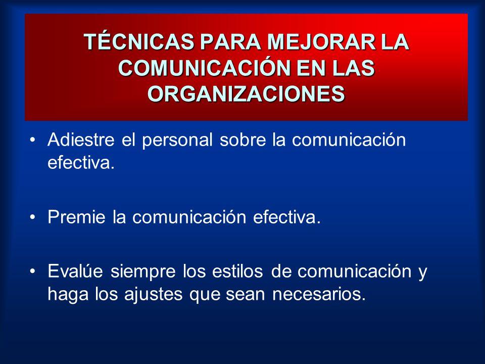 TÉCNICAS PARA MEJORAR LA COMUNICACIÓN EN LAS ORGANIZACIONES Adiestre el personal sobre la comunicación efectiva. Premie la comunicación efectiva. Eval