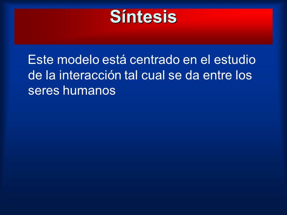 Este modelo está centrado en el estudio de la interacción tal cual se da entre los seres humanos Síntesis