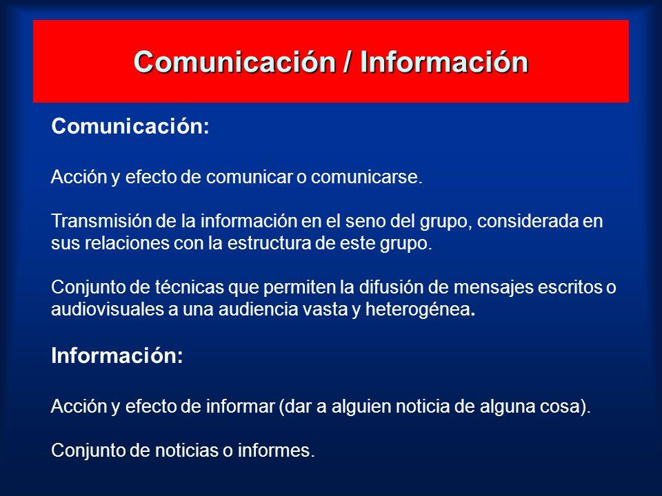 Comunicación / Información Comunicación: Acción y efecto de comunicar o comunicarse. Transmisión de la información en el seno del grupo, considerada e
