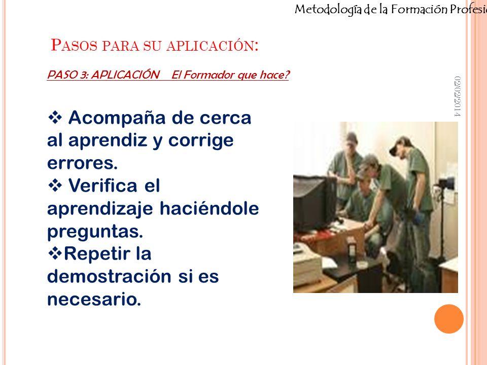 Metodología de la Formación Profesional P ASOS PARA SU APLICACIÓN : 02/02/2014 Acompaña de cerca al aprendiz y corrige errores. Verifica el aprendizaj