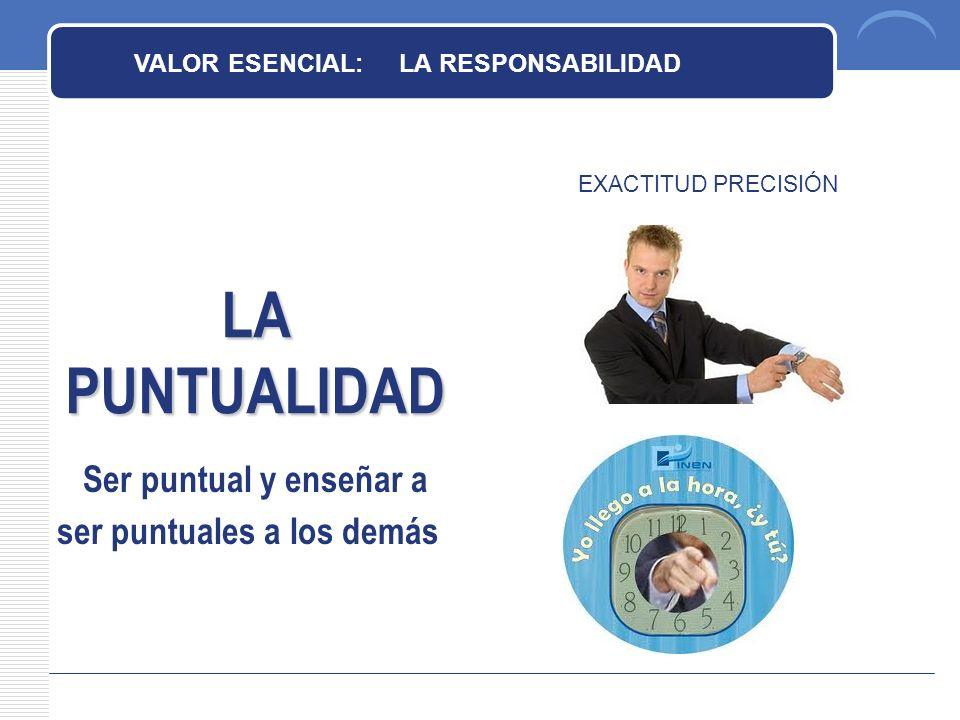 LA PUNTUALIDAD EXACTITUD PRECISIÓN VALOR ESENCIAL: LA RESPONSABILIDAD Ser puntual y enseñar a ser puntuales a los demás