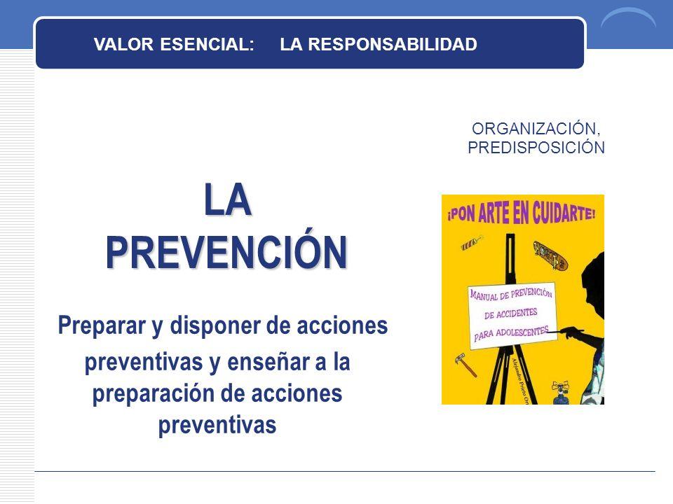 LA PREVENCIÓN ORGANIZACIÓN, PREDISPOSICIÓN VALOR ESENCIAL: LA RESPONSABILIDAD Preparar y disponer de acciones preventivas y enseñar a la preparación de acciones preventivas