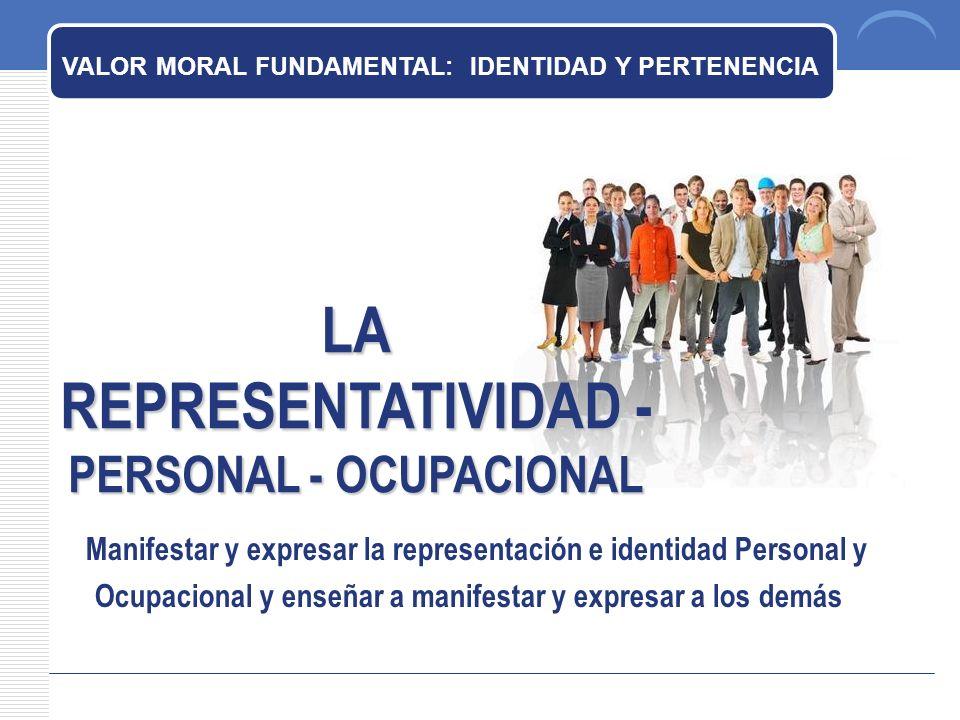 LA REPRESENTATIVIDAD - PERSONAL - OCUPACIONAL VALOR MORAL FUNDAMENTAL: IDENTIDAD Y PERTENENCIA Manifestar y expresar la representación e identidad Personal y Ocupacional y enseñar a manifestar y expresar a los demás