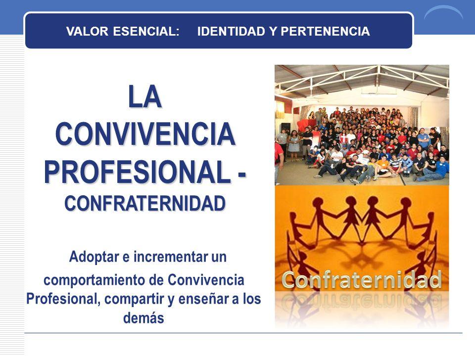 LA CONVIVENCIA PROFESIONAL - CONFRATERNIDAD VALOR ESENCIAL: IDENTIDAD Y PERTENENCIA Adoptar e incrementar un comportamiento de Convivencia Profesional, compartir y enseñar a los demás