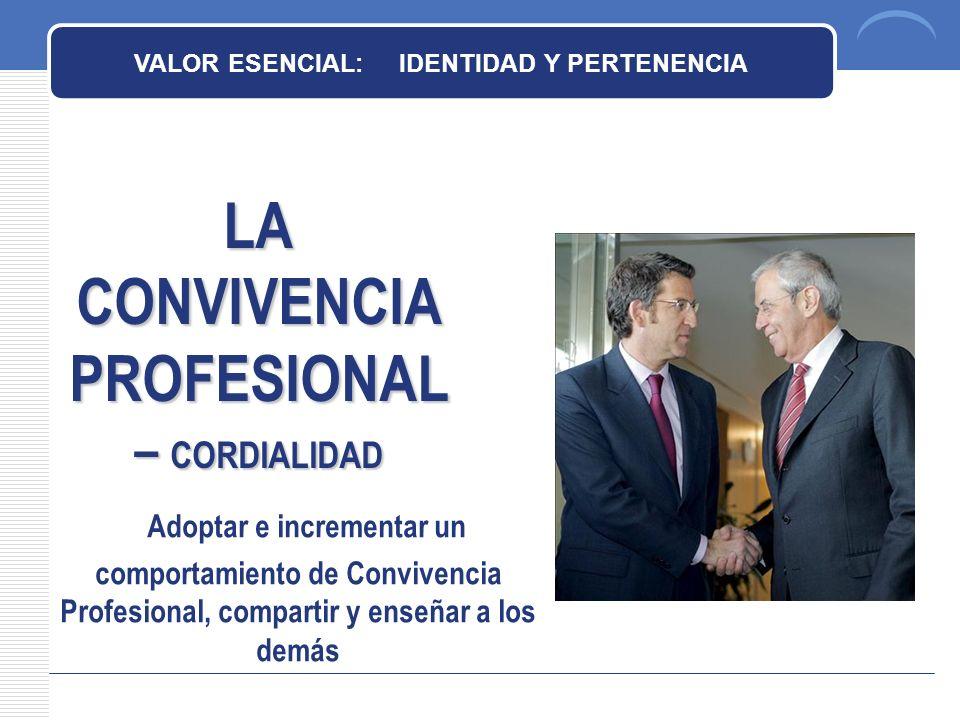 LA CONVIVENCIA PROFESIONAL – CORDIALIDAD VALOR ESENCIAL: IDENTIDAD Y PERTENENCIA Adoptar e incrementar un comportamiento de Convivencia Profesional, compartir y enseñar a los demás