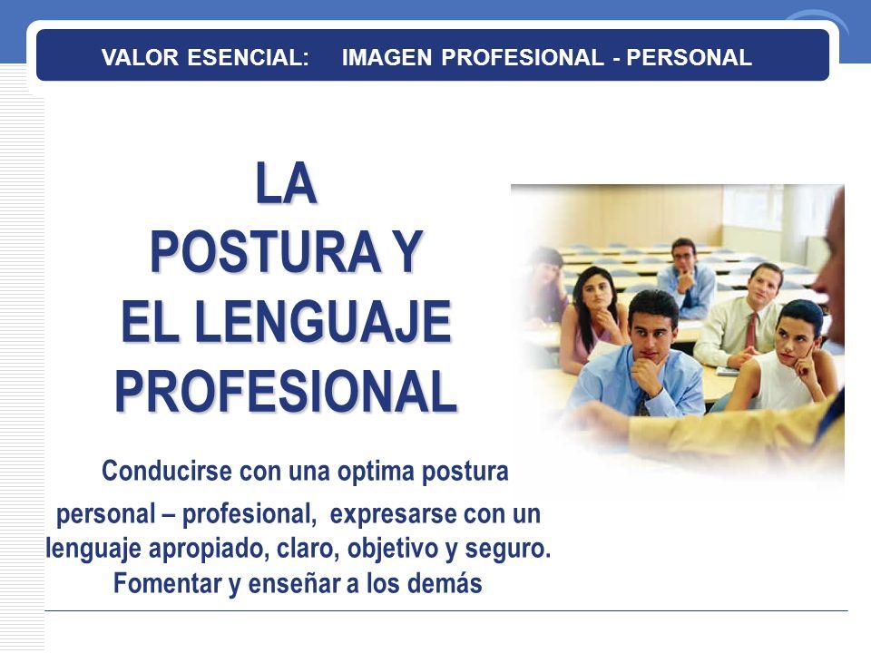 LA POSTURA Y EL LENGUAJE PROFESIONAL VALOR ESENCIAL: IMAGEN PROFESIONAL - PERSONAL Conducirse con una optima postura personal – profesional, expresarse con un lenguaje apropiado, claro, objetivo y seguro.