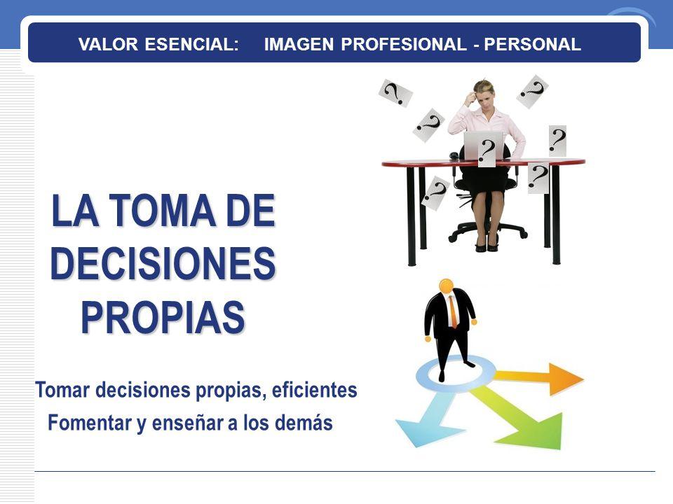 LA TOMA DE DECISIONES PROPIAS VALOR ESENCIAL: IMAGEN PROFESIONAL - PERSONAL Tomar decisiones propias, eficientes Fomentar y enseñar a los demás