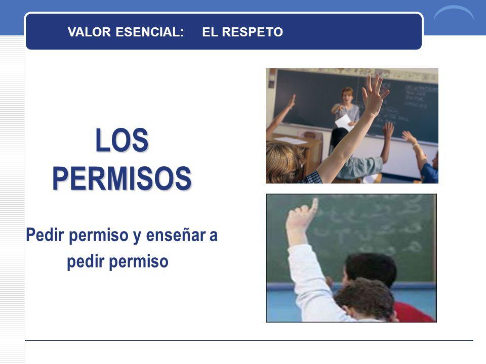 LOS PERMISOS Pedir permiso y enseñar a pedir permiso VALOR ESENCIAL: EL RESPETO