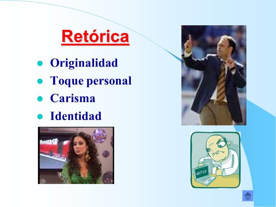 Retórica Retórica l Originalidad l Toque personal l Carisma l Identidad