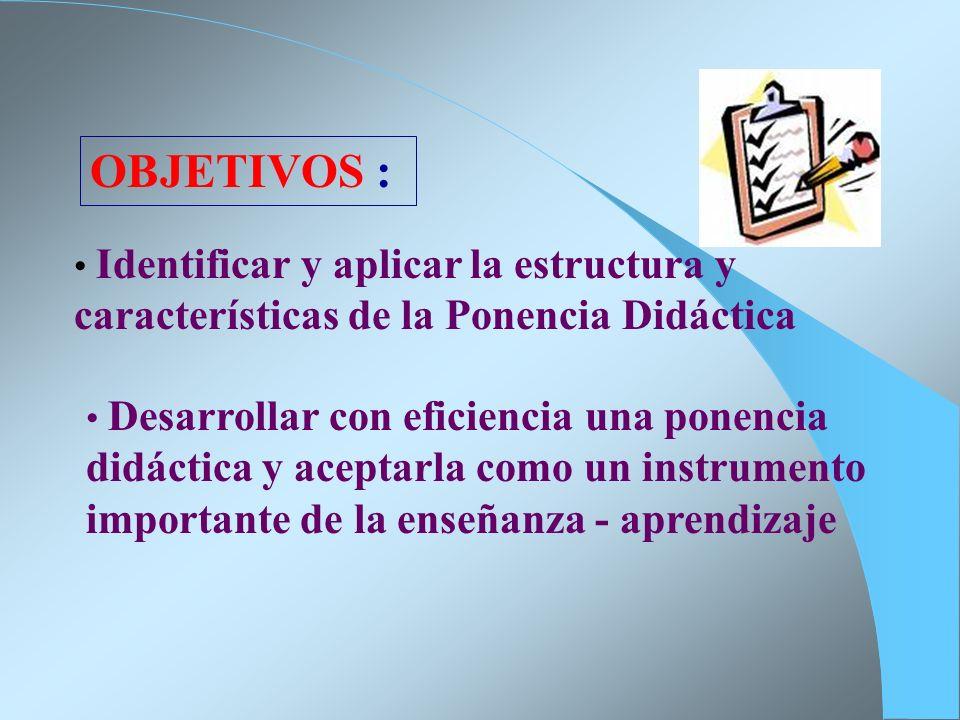 OBJETIVOS : Identificar y aplicar la estructura y características de la Ponencia Didáctica Desarrollar con eficiencia una ponencia didáctica y aceptar