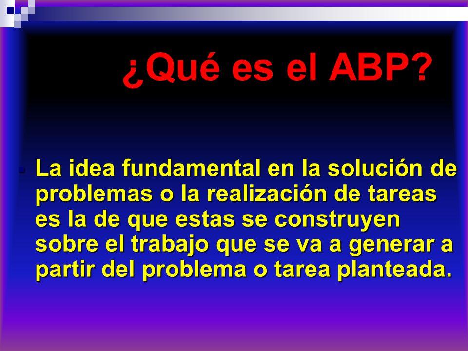 ¿Qué es el ABP? ¿Qué es el ABP? La idea fundamental en la solución de problemas o la realización de tareas es la de que estas se construyen sobre el t