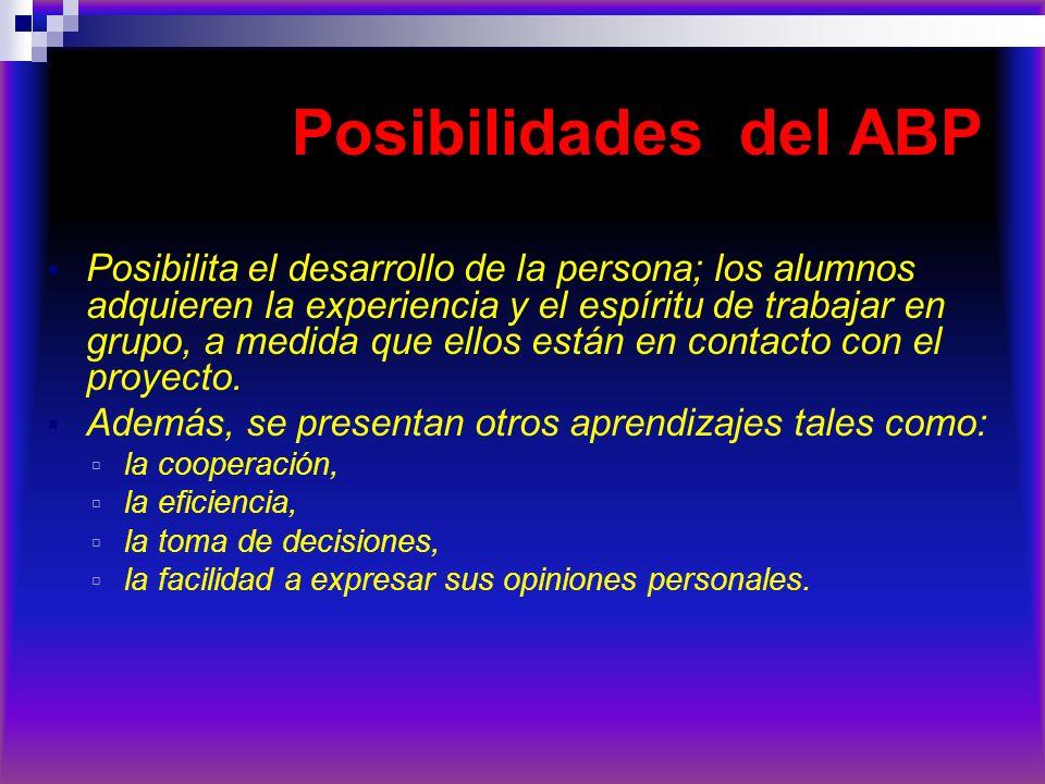 Posibilidades del ABP Posibilita el desarrollo de la persona; los alumnos adquieren la experiencia y el espíritu de trabajar en grupo, a medida que el