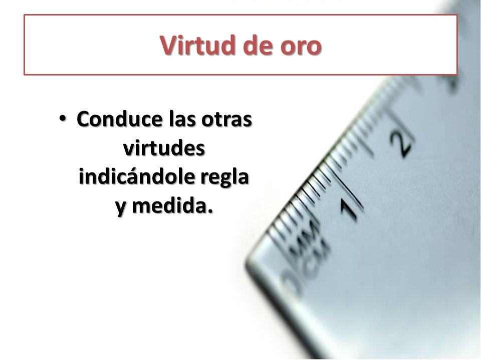 Virtud de oro Conduce las otras virtudes indicándole regla y medida. Conduce las otras virtudes indicándole regla y medida.