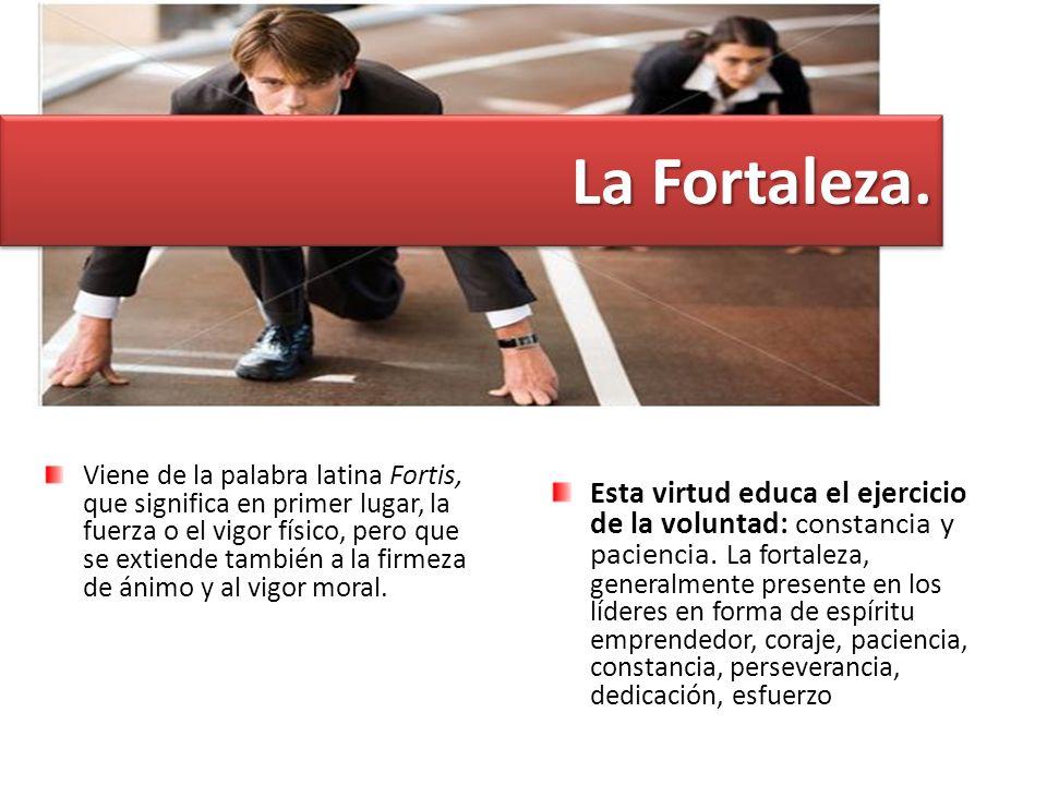 La Fortaleza. Viene de la palabra latina Fortis, que significa en primer lugar, la fuerza o el vigor físico, pero que se extiende también a la firmeza