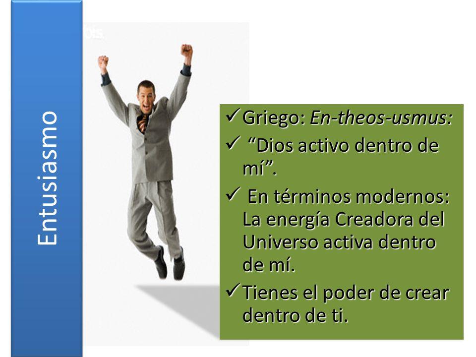 Entusiasmo Griego: En-theos-usmus: Griego: En-theos-usmus: Dios activo dentro de mí. Dios activo dentro de mí. En términos modernos: La energía Creado