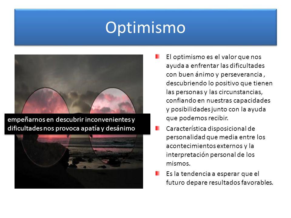 Optimismo El optimismo es el valor que nos ayuda a enfrentar las dificultades con buen ánimo y perseverancia, descubriendo lo positivo que tienen las