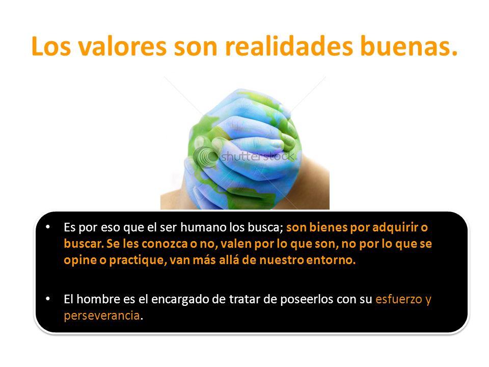 Los valores son realidades buenas. Es por eso que el ser humano los busca; son bienes por adquirir o buscar. Se les conozca o no, valen por lo que son
