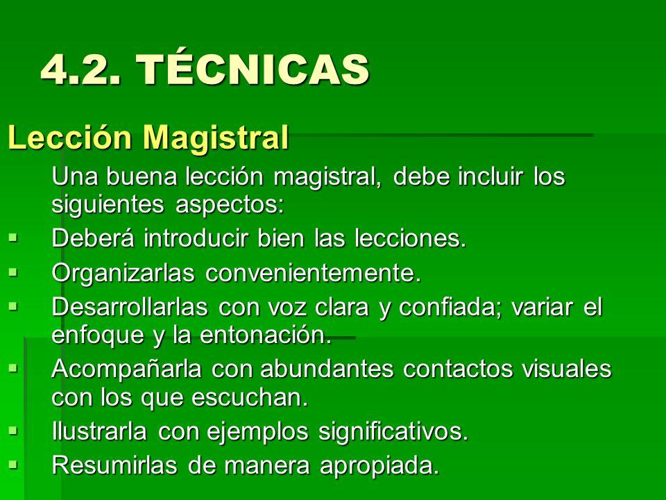 4.2. TÉCNICAS Lección Magistral Una buena lección magistral, debe incluir los siguientes aspectos: Deberá introducir bien las lecciones. Deberá introd