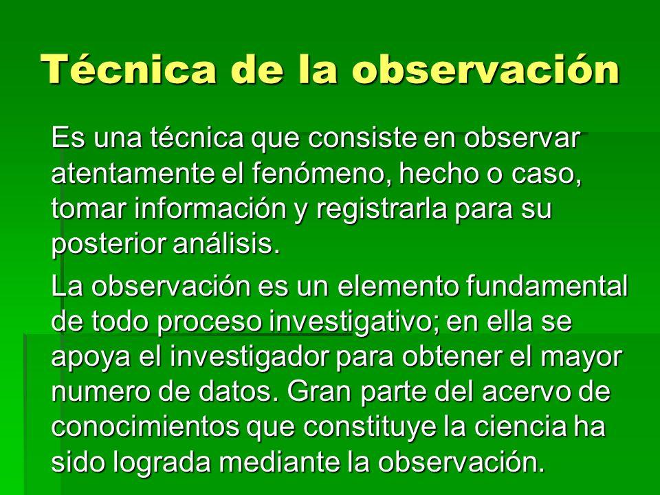 Técnica de la observación Es una técnica que consiste en observar atentamente el fenómeno, hecho o caso, tomar información y registrarla para su poste