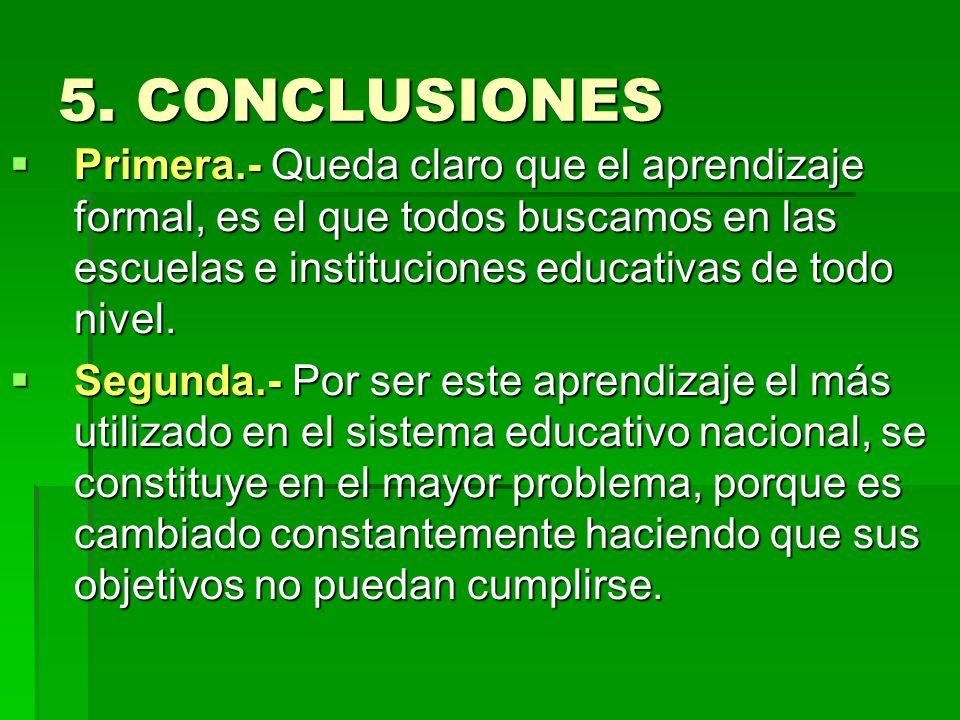5. CONCLUSIONES Primera.- Queda claro que el aprendizaje formal, es el que todos buscamos en las escuelas e instituciones educativas de todo nivel. Pr