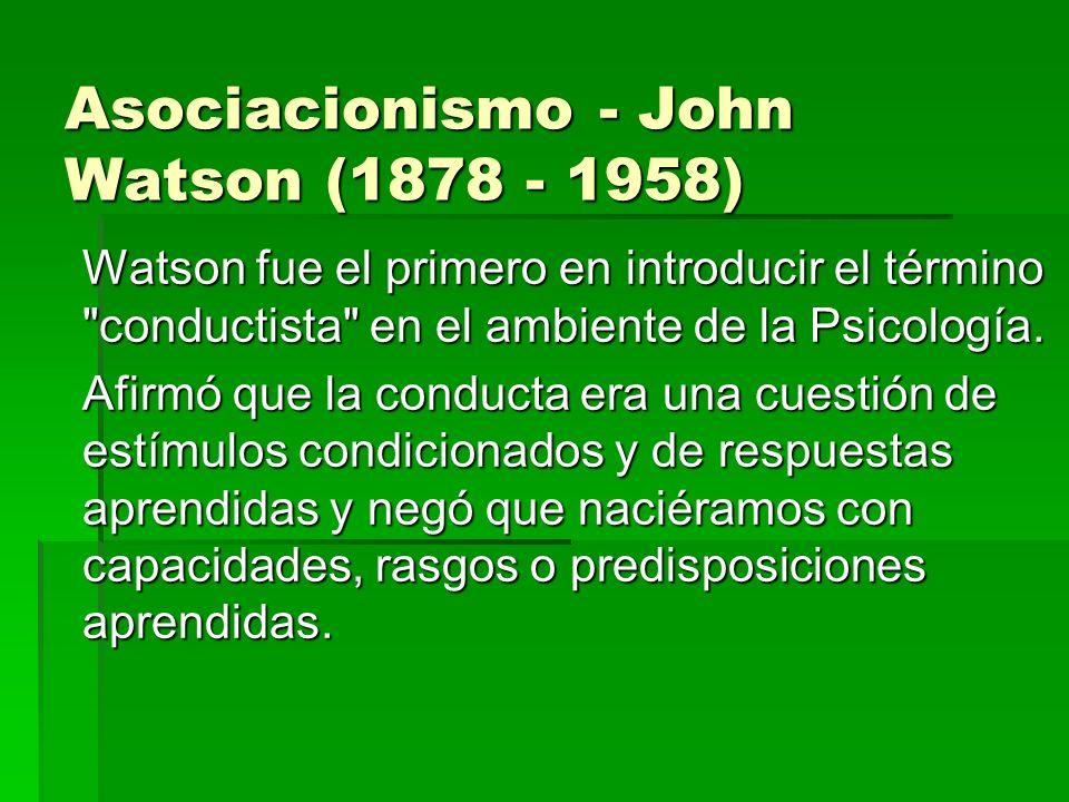 Asociacionismo - John Watson (1878 - 1958) Watson fue el primero en introducir el término