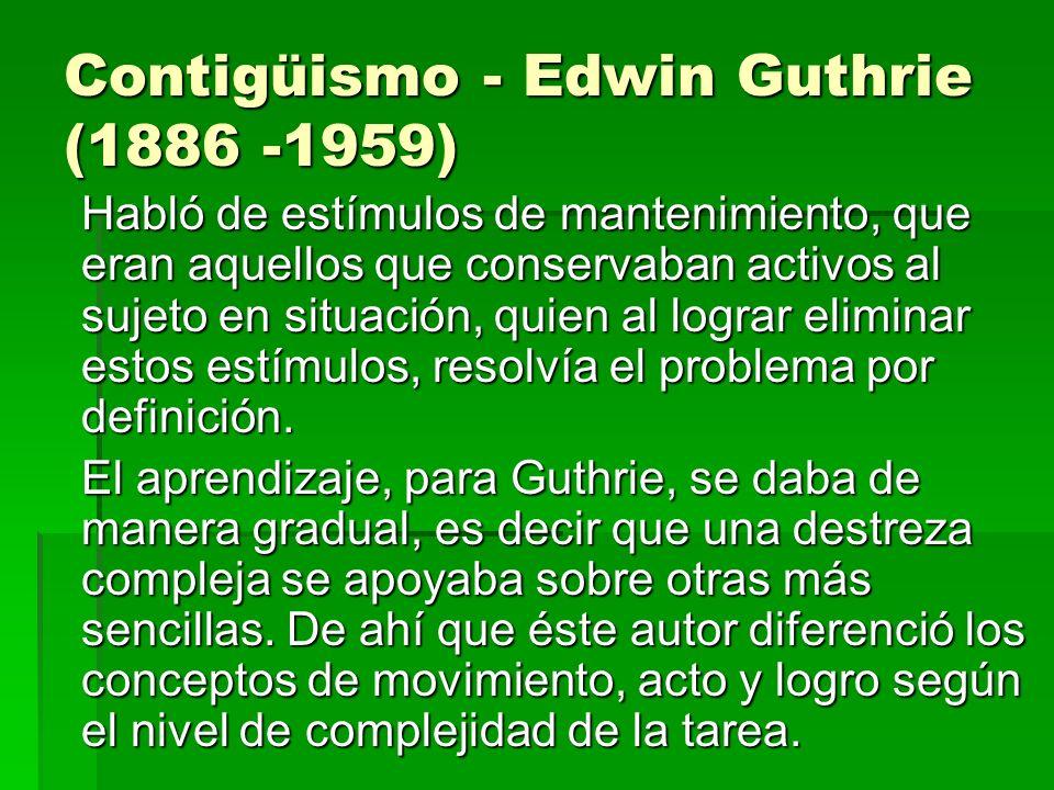 Contigüismo - Edwin Guthrie (1886 -1959) Habló de estímulos de mantenimiento, que eran aquellos que conservaban activos al sujeto en situación, quien