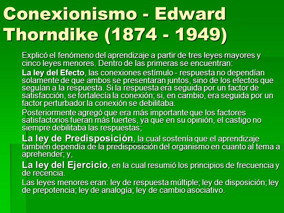 Conexionismo - Edward Thorndike (1874 - 1949) Explicó el fenómeno del aprendizaje a partir de tres leyes mayores y cinco leyes menores. Dentro de las