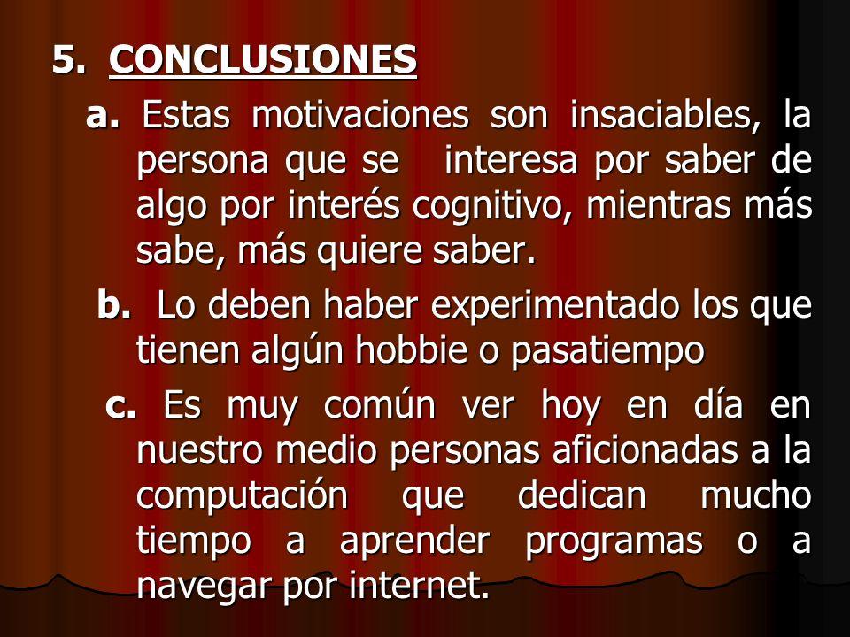 5. CONCLUSIONES a. Estas motivaciones son insaciables, la persona que se interesa por saber de algo por interés cognitivo, mientras más sabe, más quie