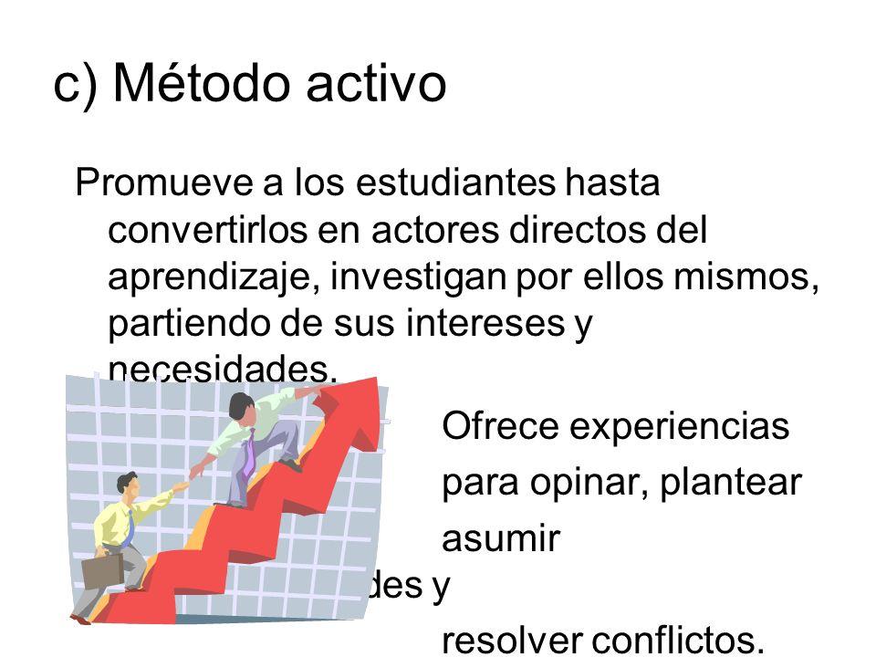 c) Método activo Promueve a los estudiantes hasta convertirlos en actores directos del aprendizaje, investigan por ellos mismos, partiendo de sus inte