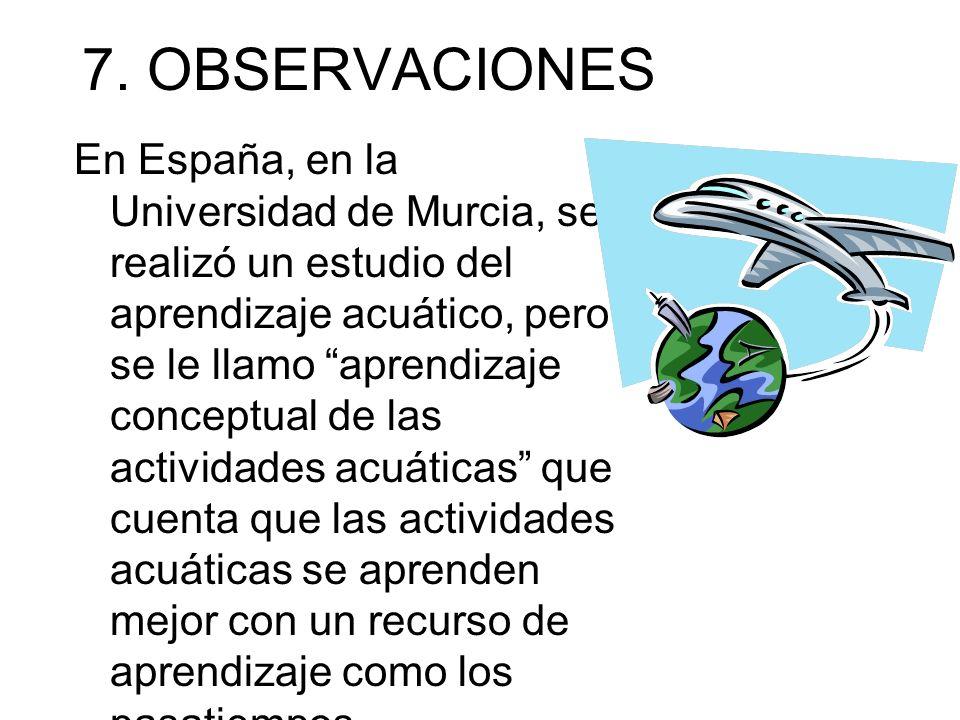 7. OBSERVACIONES En España, en la Universidad de Murcia, se realizó un estudio del aprendizaje acuático, pero se le llamo aprendizaje conceptual de la