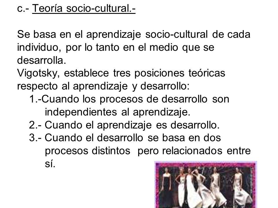 c.- Teoría socio-cultural.- Se basa en el aprendizaje socio-cultural de cada individuo, por lo tanto en el medio que se desarrolla. Vigotsky, establec